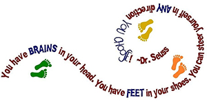 Dr. Seuss quote: You have brains in your head. You have feet in your shoes. You can steer yourself in any direction you choose!